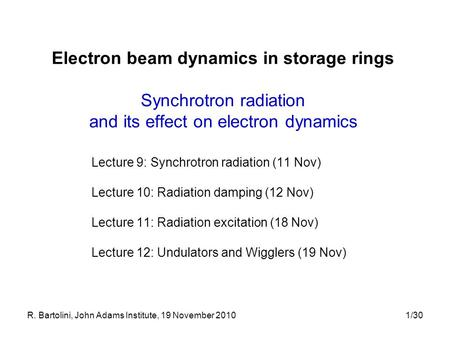R. Bartolini, John Adams Institute, 19 November 20101/30 Electron beam dynamics in storage rings Synchrotron radiation and its effect on electron dynamics.