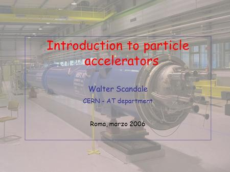 Introduction to particle accelerators Walter Scandale CERN - AT department Roma, marzo 2006.