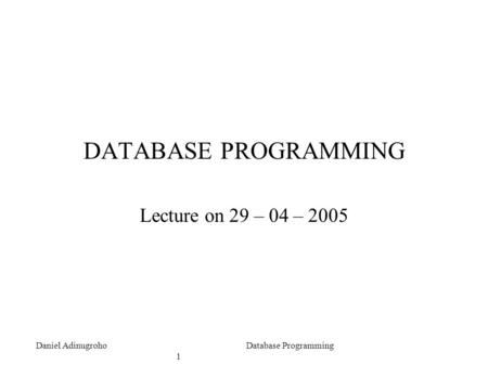 Daniel AdinugrohoDatabase Programming 1 DATABASE PROGRAMMING Lecture on 29 – 04 – 2005.