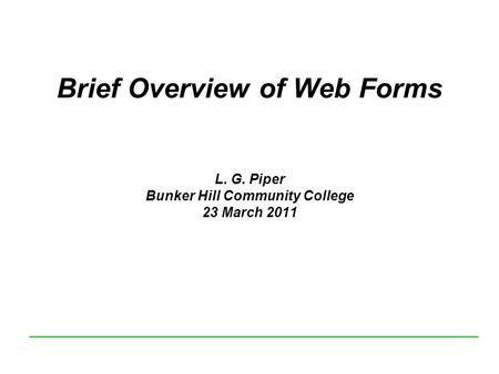 Brief Overview of Web Forms L. G. Piper Bunker Hill Community College 23 March 2011.