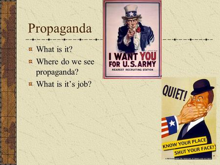 Propaganda What is it? Where do we see propaganda? What is it's job?