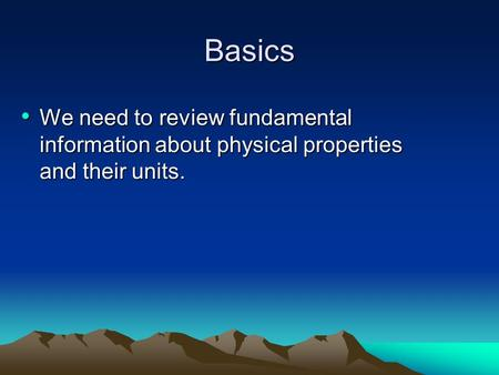 Basics We need to review fundamental information about physical properties and their units. We need to review fundamental information about physical properties.