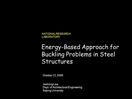 990731_262423_380v3.i NATIONAL RESEARCH LABORATORY Jaehong Lee Dept. of Architectural Engineering Sejong University October 12, 2000 Energy-Based Approach.