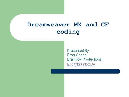 Dreamweaver MX and CF coding Presented By Eron Cohen Brainbox Productions