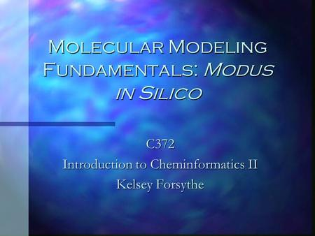 Molecular Modeling Fundamentals: Modus in Silico C372 Introduction to Cheminformatics II Kelsey Forsythe.