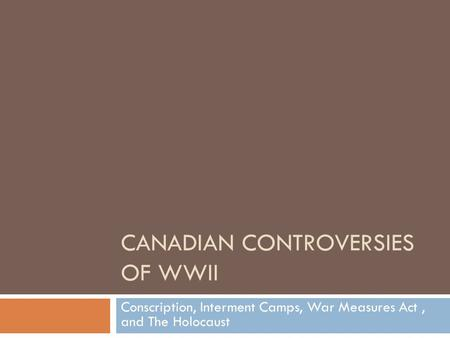 CANADIAN CONTROVERSIES OF WWII Conscription, Interment Camps, War Measures Act, and The Holocaust.
