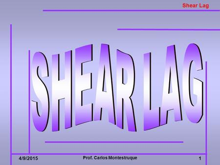 Shear Lag 4/9/2015 Prof. Carlos Montestruque 1. Shear Lag 4/9/20152 SHEAR LAG  Thin sheet structures under loading conditions that produce characteristically.