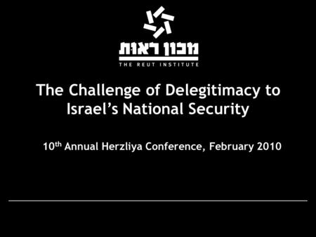 The Challenge of Delegitimacy to Israel's National Security 10 th Annual Herzliya Conference, February 2010.