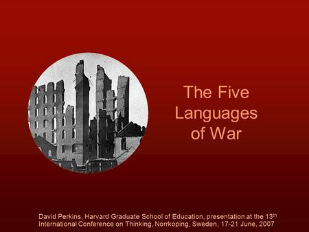 The Five Languages of War David Perkins, Harvard Graduate School of Education, presentation at the 13 th International Conference on Thinking, Norrkoping,