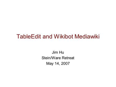 TableEdit and Wikibot Mediawiki Jim Hu Stein/Ware Retreat May 14, 2007.