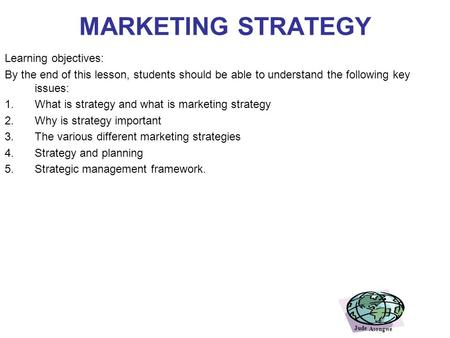 MARKETING STRATEGY Learning objectives: By the end of this lesson, students should be able to understand the following key issues: 1.What is strategy.