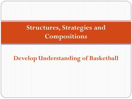 Structures, Strategies and Compositions Develop Understanding of Basketball.