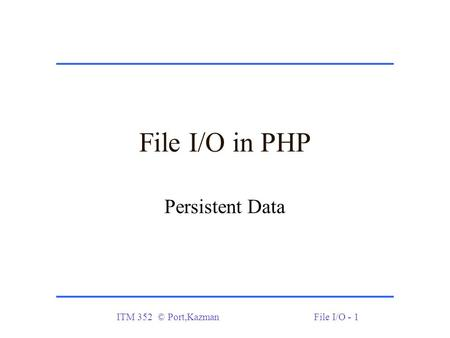 ITM 352 © Port,KazmanFile I/O - 1 File I/O in PHP Persistent Data.