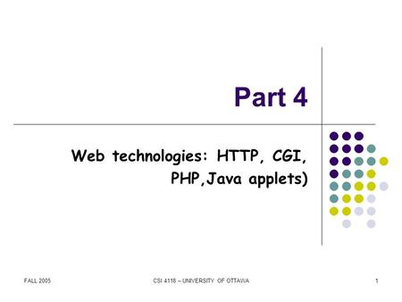 FALL 2005CSI 4118 – UNIVERSITY OF OTTAWA1 Part 4 Web technologies: HTTP, CGI, PHP,Java applets)