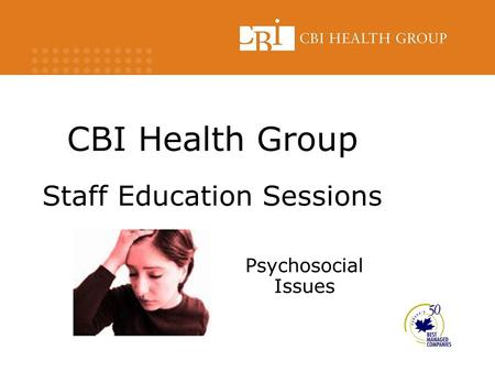 CBI Health Group Staff Education Sessions Psychosocial Issues.