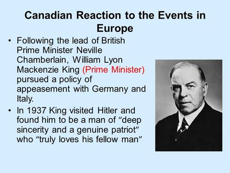 Canadian Reaction to the Events in Europe Following the lead of British Prime Minister Neville Chamberlain, William Lyon Mackenzie King (Prime Minister)