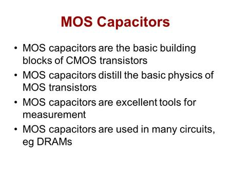 MOS Capacitors MOS capacitors are the basic building blocks of CMOS transistors MOS capacitors distill the basic physics of MOS transistors MOS capacitors.