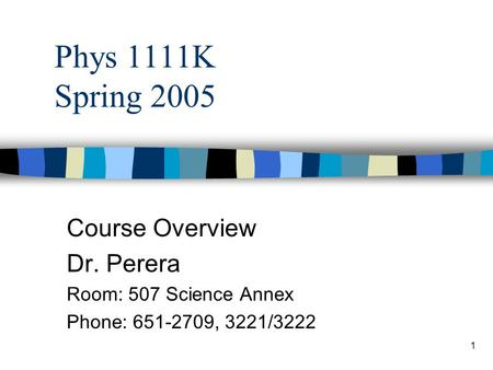 1 Phys 1111K Spring 2005 Course Overview Dr. Perera Room: 507 Science Annex Phone: 651-2709, 3221/3222.
