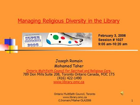 Ontario Multifaith Council, Toronto www.library.omc.ca ©Jromain/Mtaher OLA20061 Managing Religious Diversity in the Library Joseph Romain Mohamed Taher.
