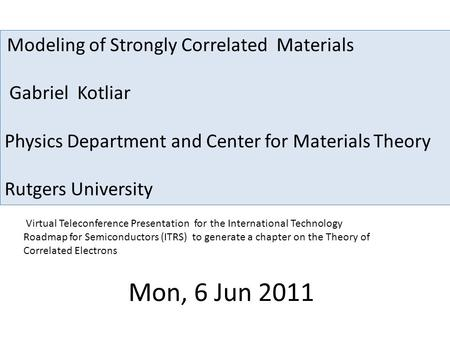 Mon, 6 Jun 2011 Modeling of Strongly Correlated Materials Gabriel Kotliar Physics Department and Center for Materials Theory Rutgers University Virtual.