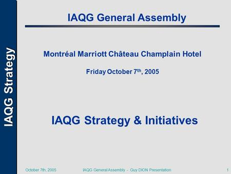 IAQG Strategy October 7th, 2005IAQG General Assembly - Guy DION Presentation1 IAQG General Assembly Montréal Marriott Château Champlain Hotel Friday October.