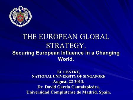 THE EUROPEAN GLOBAL STRATEGY. Securing European Influence in a Changing World. EU CENTRE, NATIONAL UNIVERSITY OF SINGAPORE August, 22 2013. Dr. David Garcia.