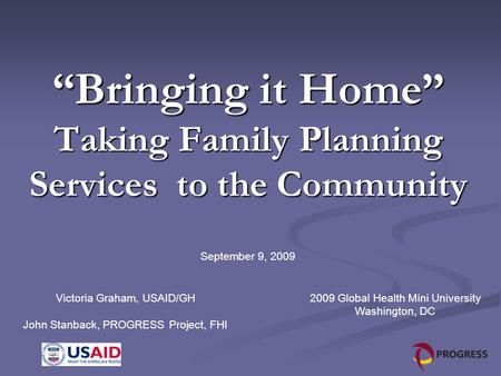 """Bringing it Home"" Taking Family Planning Services to the Community September 9, 2009 Victoria Graham, USAID/GH John Stanback, PROGRESS Project, FHI 2009."