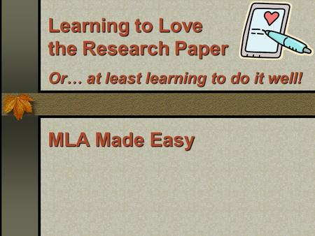 Learning to Love the Research Paper Or … at least learning to do it well! MLA Made Easy.