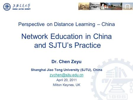 Perspective on Distance Learning – China Network Education in China and SJTU's Practice Dr. Chen Zeyu Shanghai Jiao Tong University (SJTU), China