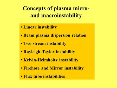 Concepts of plasma micro- and macroinstability Linear instability Beam plasma dispersion relation Two stream instability Rayleigh-Taylor instability Kelvin-Helmholtz.