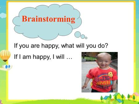 If you are happy, what will you do? If I am happy, I will … Brainstorming.