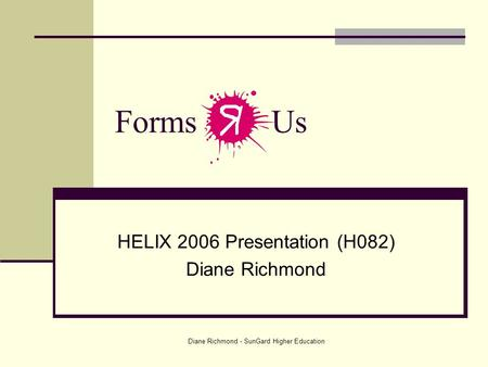 Diane Richmond - SunGard Higher Education Forms Us HELIX 2006 Presentation (H082) Diane Richmond.