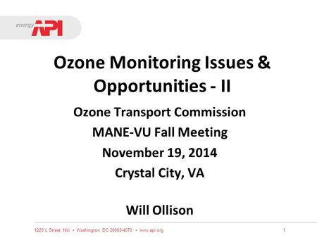 Ozone Monitoring Issues & Opportunities - II Ozone Transport Commission MANE-VU Fall Meeting November 19, 2014 Crystal City, VA Will Ollison 1220 L Street,
