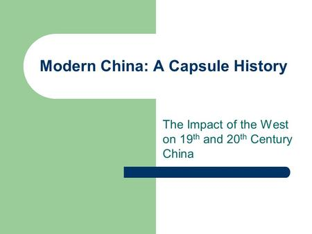 Modern China: A Capsule History The Impact of the West on 19 th and 20 th Century China.