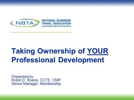 Taking Ownership of YOUR Professional Development Presented by Robin D. Roane, CCTE, CMP Senior Manager, Membership.