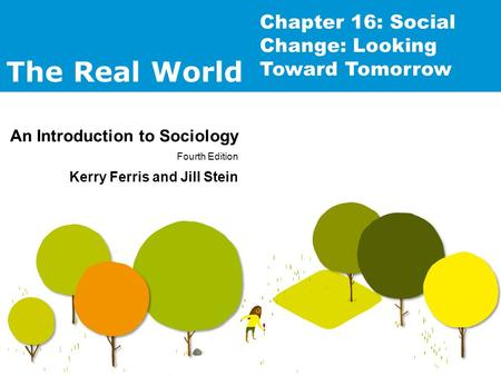 The Real World An Introduction to Sociology Fourth Edition Kerry Ferris and Jill Stein Chapter 16: Social Change: Looking Toward Tomorrow.