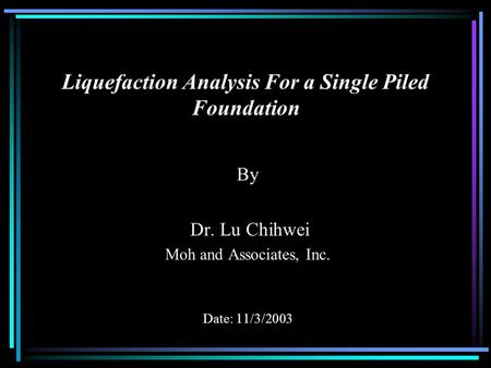 Liquefaction Analysis For a Single Piled Foundation By Dr. Lu Chihwei Moh and Associates, Inc. Date: 11/3/2003.