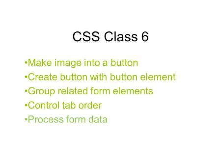 CSS Class 6 Make image into a button Create button with button element Group related form elements Control tab order Process form data.