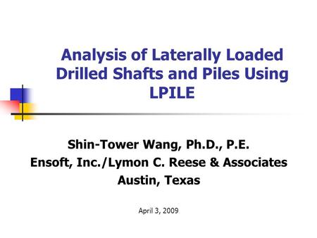Analysis of Laterally Loaded Drilled Shafts and Piles Using LPILE Shin-Tower Wang, Ph.D., P.E. Ensoft, Inc./Lymon C. Reese & Associates Austin, Texas April.