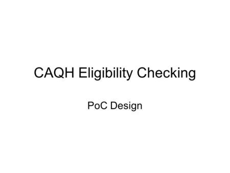 CAQH Eligibility Checking PoC Design. Overview Mini-project to implement a PoC for CAQH Eligibility Use existing tools and components; make as lightweight.