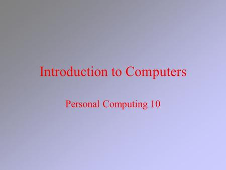 Introduction to Computers Personal Computing 10. What is a computer? Electronic device Performs instructions in a program Performs four functions –Accepts.