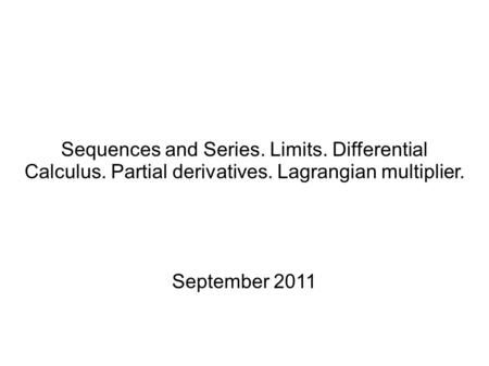 Sequences and Series. Limits. Differential Calculus. Partial derivatives. Lagrangian multiplier. September 2011.