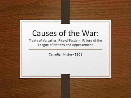 Causes of the War: Treaty of Versailles, Rise of Fascism, Failure of the League of Nations and Appeasement Canadian History 1201.