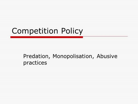 Competition Policy Predation, Monopolisation, Abusive practices.