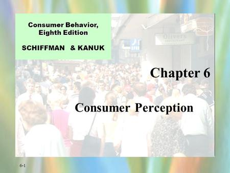 6-1 Chapter 6 Consumer Behavior, Eighth Edition Consumer Behavior, Eighth Edition SCHIFFMAN & KANUK Consumer Perception.