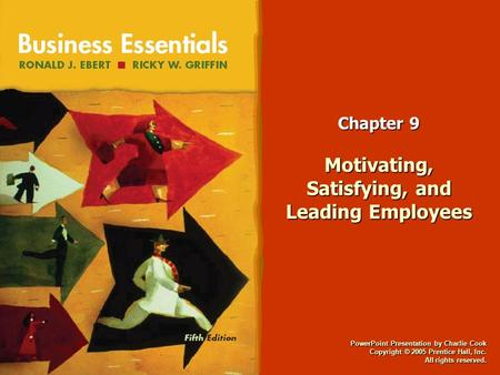 PowerPoint Presentation by Charlie Cook Copyright © 2005 Prentice Hall, Inc. All rights reserved. Chapter 9 Motivating, Satisfying, and Leading Employees.
