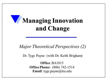 Office: BA1015 Office Phone: (806) 742-1514   Managing Innovation and Change Major Theoretical Perspectives (2) Dr. Tyge Payne.