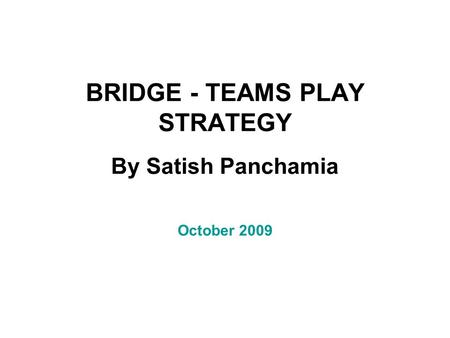 BRIDGE - TEAMS PLAY STRATEGY By Satish Panchamia October 2009.