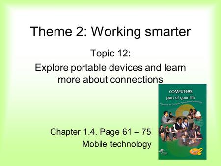 Theme 2: Working smarter Topic 12: Explore portable devices and learn more about connections Chapter 1.4. Page 61 – 75 Mobile technology.
