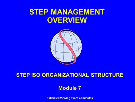 STEP MANAGEMENT OVERVIEW STEP ISO ORGANIZATIONAL STRUCTURE Module 7 Estimated Viewing Time: 40 minutes.